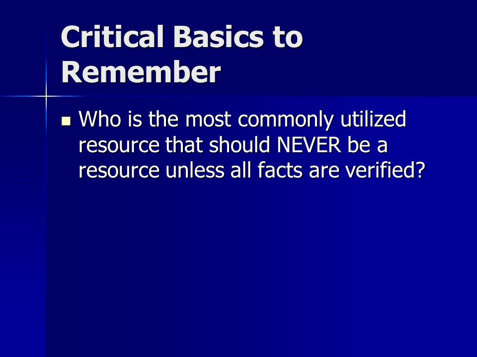 Critical Basics to Remember Who is the most commonly utilized resource that should NEVER be a resource unless all facts are verified? Who is the most