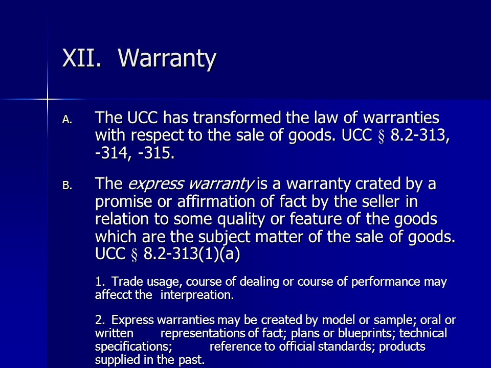 XII. Warranty A. The UCC has transformed the law of warranties with respect to the sale of goods. UCC § 8.2-313, -314, -315. B. The express warranty i