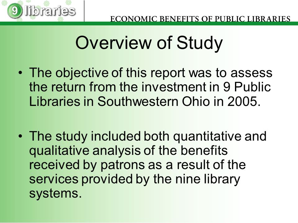 Overview of Study The objective of this report was to assess the return from the investment in 9 Public Libraries in Southwestern Ohio in 2005.