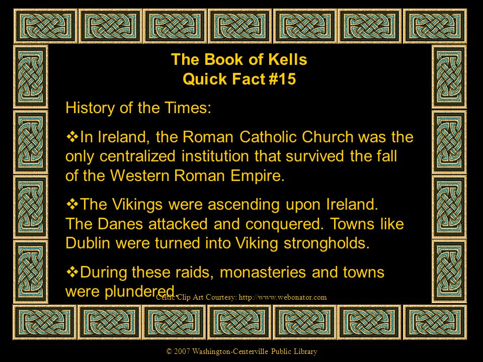 The Book of Kells Quick Fact #15 History of the Times: In Ireland, the Roman Catholic Church was the only centralized institution that survived the fa