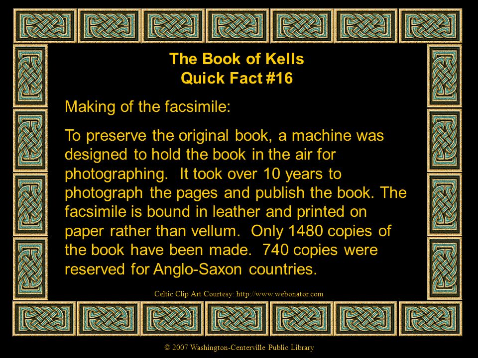 The Book of Kells Quick Fact #16 Making of the facsimile: To preserve the original book, a machine was designed to hold the book in the air for photog