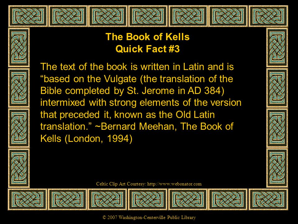The Book of Kells Quick Fact #3 The text of the book is written in Latin and is based on the Vulgate (the translation of the Bible completed by St. Je