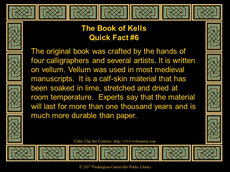 The Book of Kells Quick Fact #6 The original book was crafted by the hands of four calligraphers and several artists. It is written on vellum. Vellum