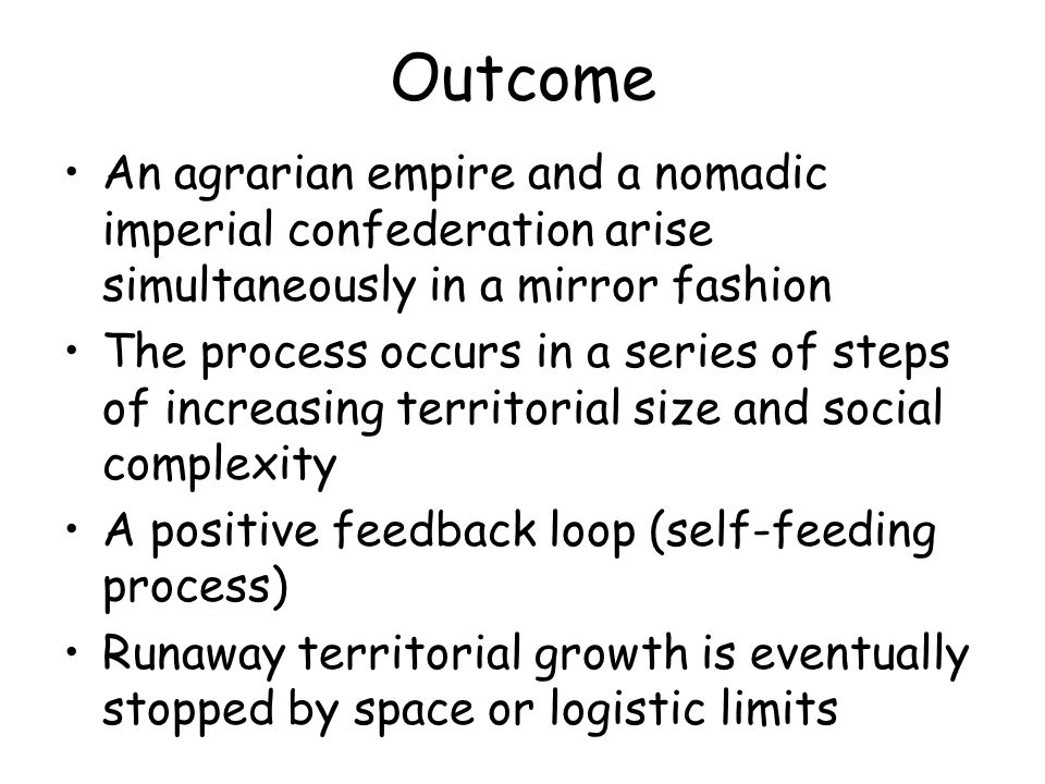 Outcome An agrarian empire and a nomadic imperial confederation arise simultaneously in a mirror fashion The process occurs in a series of steps of increasing territorial size and social complexity A positive feedback loop (self-feeding process) Runaway territorial growth is eventually stopped by space or logistic limits