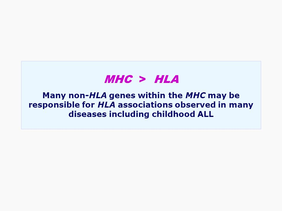 MHC > HLA Many non-HLA genes within the MHC may be responsible for HLA associations observed in many diseases including childhood ALL
