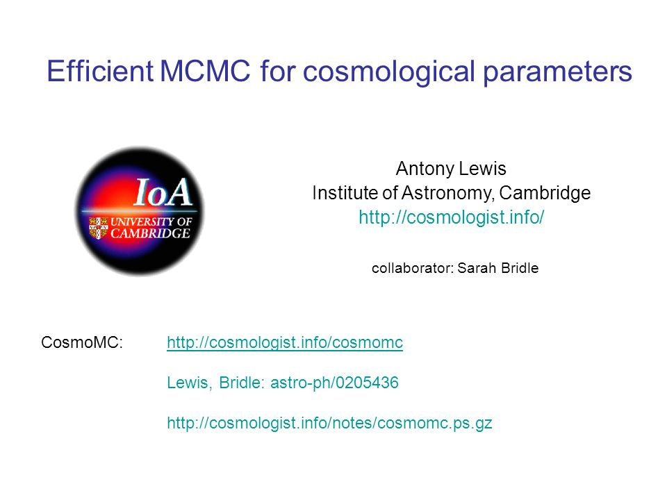 Efficient MCMC for cosmological parameters Antony Lewis Institute of Astronomy, Cambridge http://cosmologist.info/ collaborator: Sarah Bridle CosmoMC: