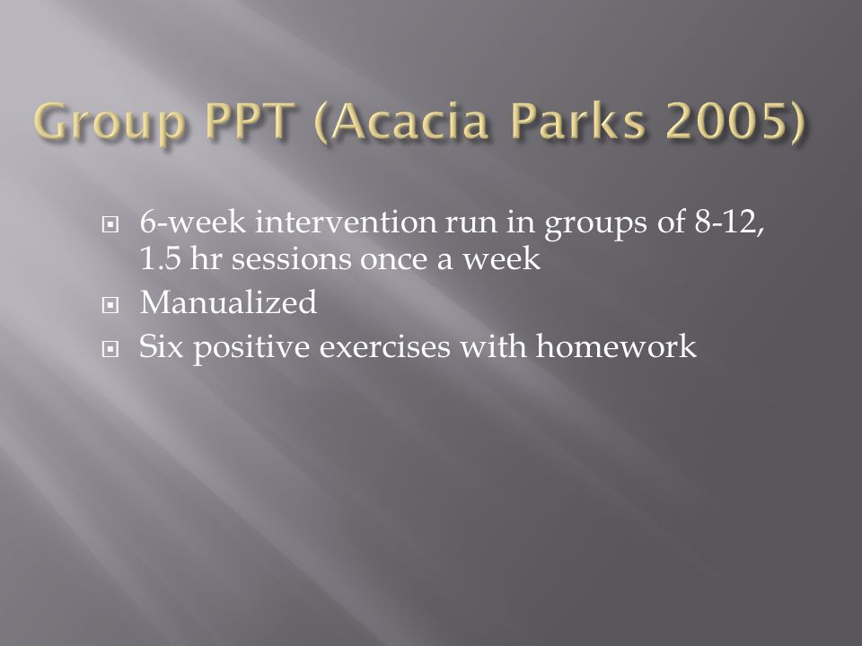 6-week intervention run in groups of 8-12, 1.5 hr sessions once a week Manualized Six positive exercises with homework