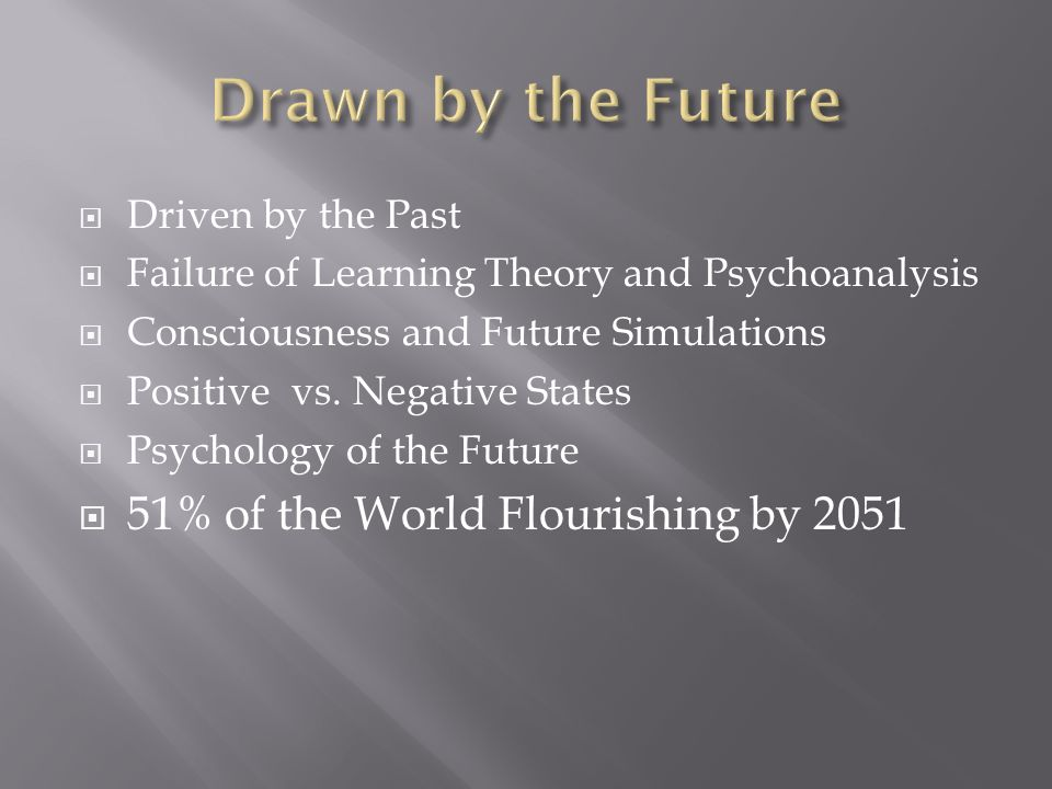 Driven by the Past Failure of Learning Theory and Psychoanalysis Consciousness and Future Simulations Positive vs. Negative States Psychology of the F