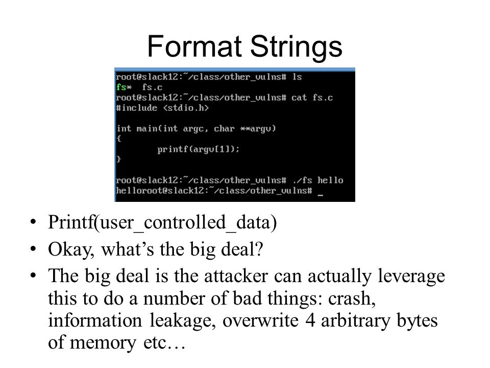 Format Strings Printf(user_controlled_data) Okay, whats the big deal? The big deal is the attacker can actually leverage this to do a number of bad th
