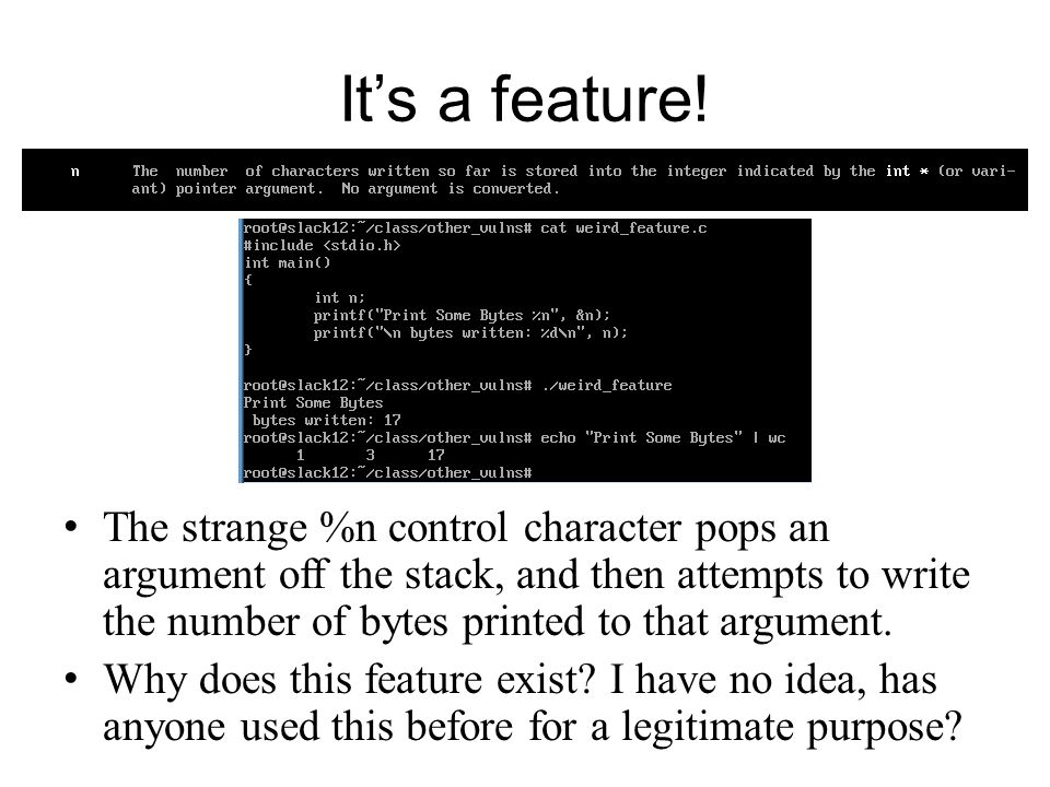 Its a feature! The strange %n control character pops an argument off the stack, and then attempts to write the number of bytes printed to that argumen