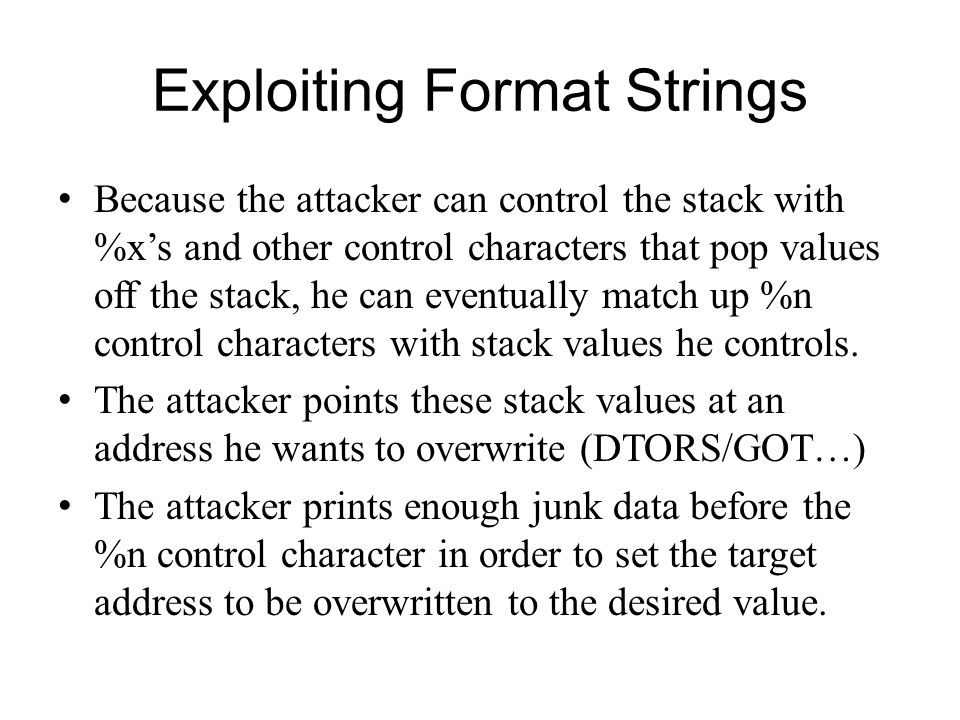 Exploiting Format Strings Because the attacker can control the stack with %xs and other control characters that pop values off the stack, he can event