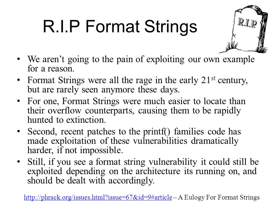 R.I.P Format Strings We arent going to the pain of exploiting our own example for a reason. Format Strings were all the rage in the early 21 st centur