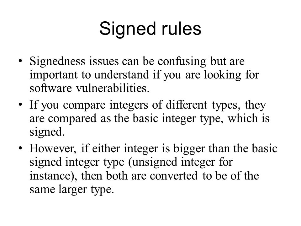 Signed rules Signedness issues can be confusing but are important to understand if you are looking for software vulnerabilities. If you compare intege