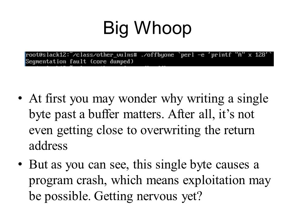 Big Whoop At first you may wonder why writing a single byte past a buffer matters. After all, its not even getting close to overwriting the return add