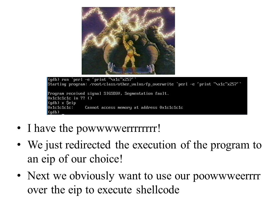 I have the powwwwerrrrrrrr! We just redirected the execution of the program to an eip of our choice! Next we obviously want to use our poowwweerrrr ov