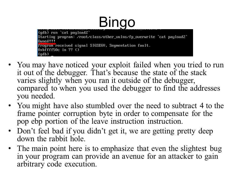 Bingo You may have noticed your exploit failed when you tried to run it out of the debugger. Thats because the state of the stack varies slightly when