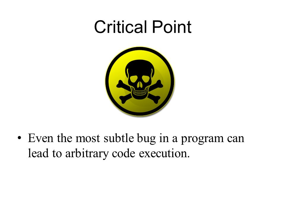 Critical Point Even the most subtle bug in a program can lead to arbitrary code execution.