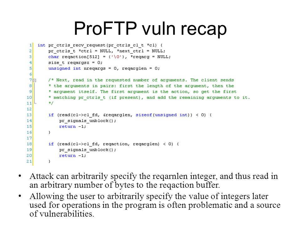 ProFTP vuln recap Attack can arbitrarily specify the reqarnlen integer, and thus read in an arbitrary number of bytes to the reqaction buffer. Allowin
