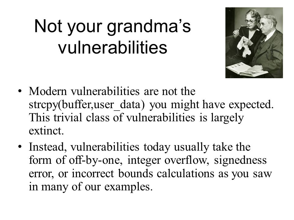 Not your grandmas vulnerabilities Modern vulnerabilities are not the strcpy(buffer,user_data) you might have expected. This trivial class of vulnerabi