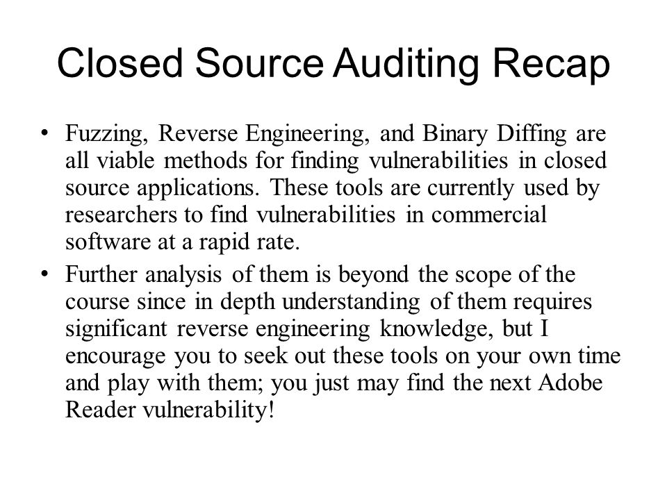 Closed Source Auditing Recap Fuzzing, Reverse Engineering, and Binary Diffing are all viable methods for finding vulnerabilities in closed source appl