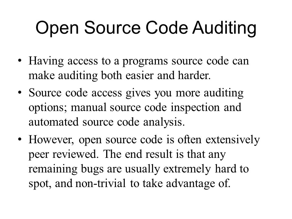 Open Source Code Auditing Having access to a programs source code can make auditing both easier and harder. Source code access gives you more auditing
