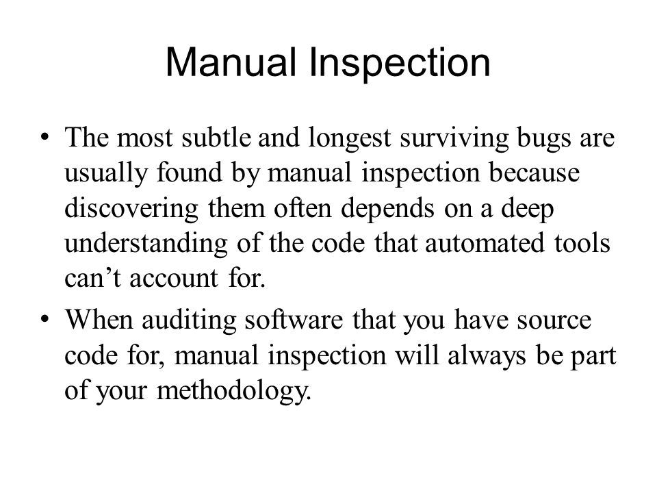 Manual Inspection The most subtle and longest surviving bugs are usually found by manual inspection because discovering them often depends on a deep u