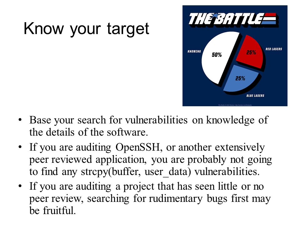 Know your target Base your search for vulnerabilities on knowledge of the details of the software. If you are auditing OpenSSH, or another extensively