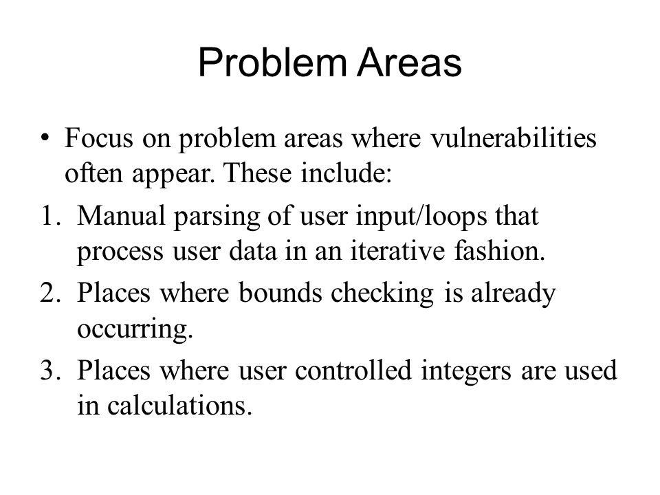 Problem Areas Focus on problem areas where vulnerabilities often appear. These include: 1.Manual parsing of user input/loops that process user data in