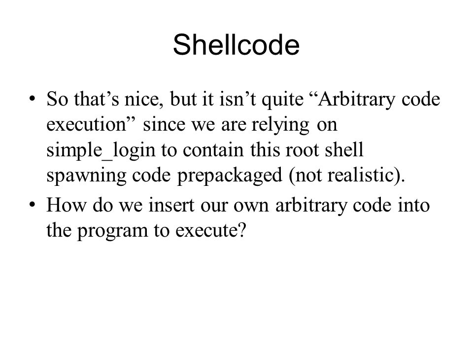 Shellcode So thats nice, but it isnt quite Arbitrary code execution since we are relying on simple_login to contain this root shell spawning code prep