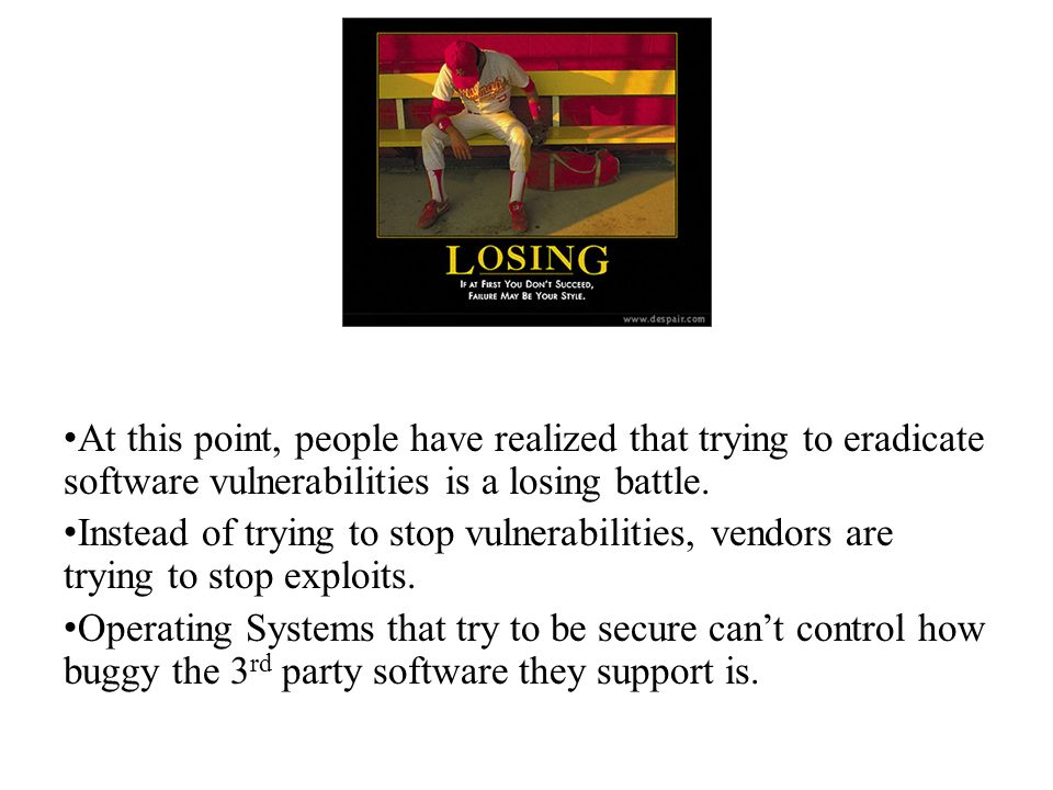 At this point, people have realized that trying to eradicate software vulnerabilities is a losing battle. Instead of trying to stop vulnerabilities, v