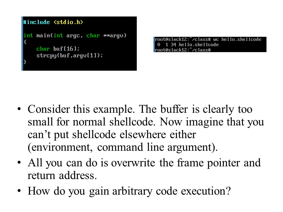 Consider this example. The buffer is clearly too small for normal shellcode. Now imagine that you cant put shellcode elsewhere either (environment, co