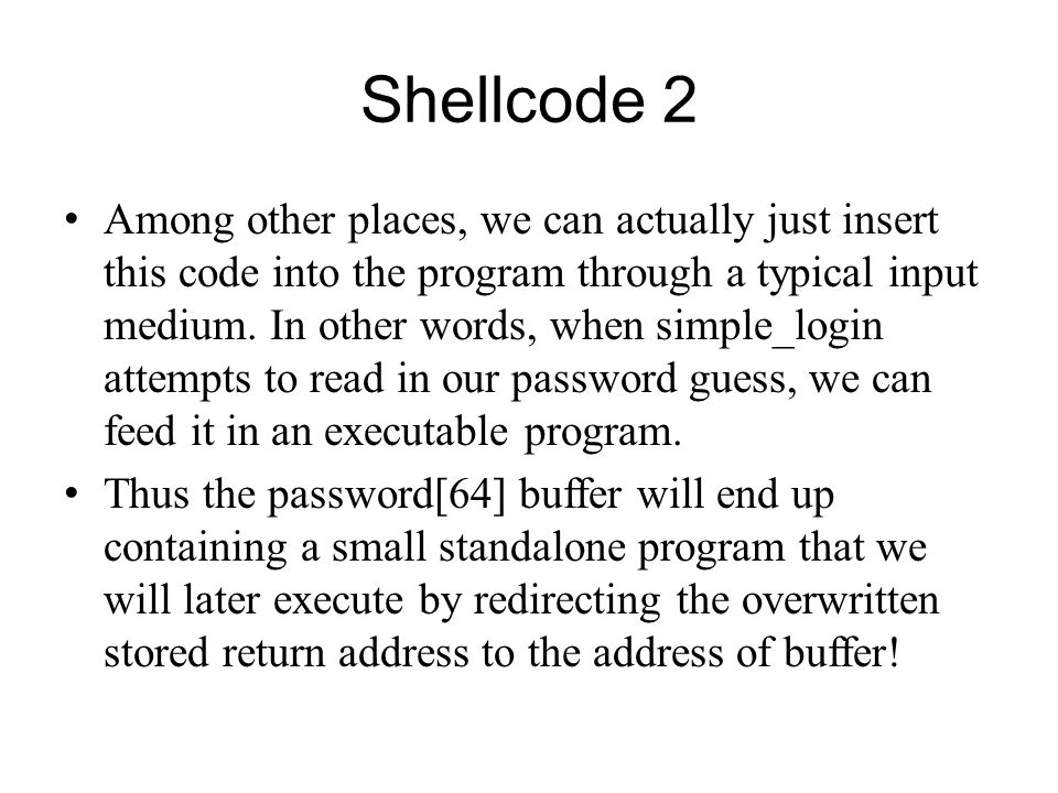 Shellcode 2 Among other places, we can actually just insert this code into the program through a typical input medium. In other words, when simple_log