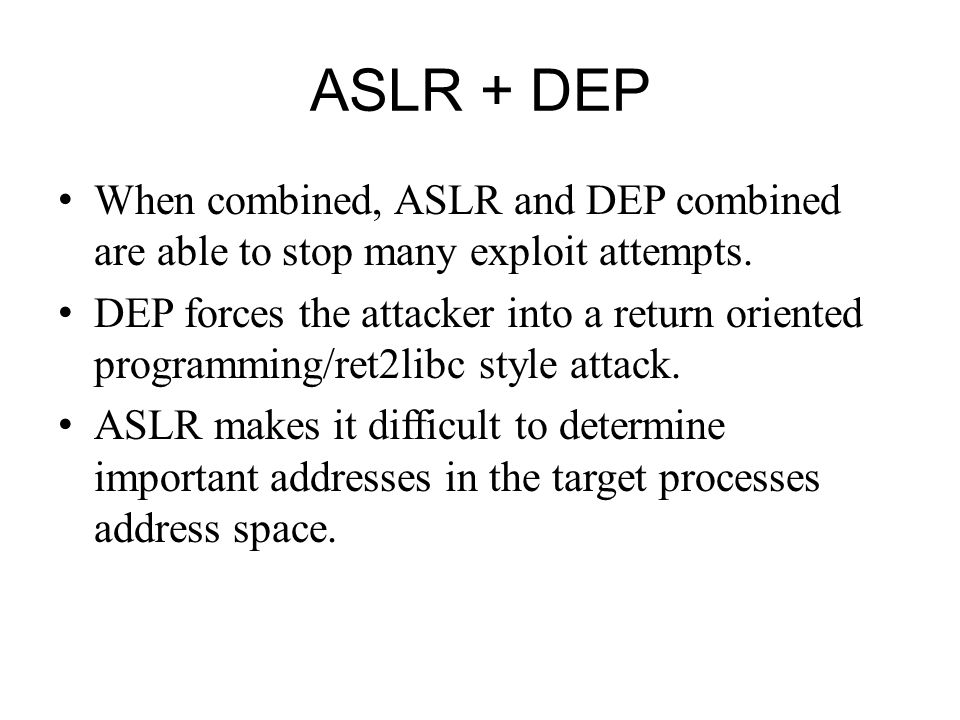 ASLR + DEP When combined, ASLR and DEP combined are able to stop many exploit attempts. DEP forces the attacker into a return oriented programming/ret