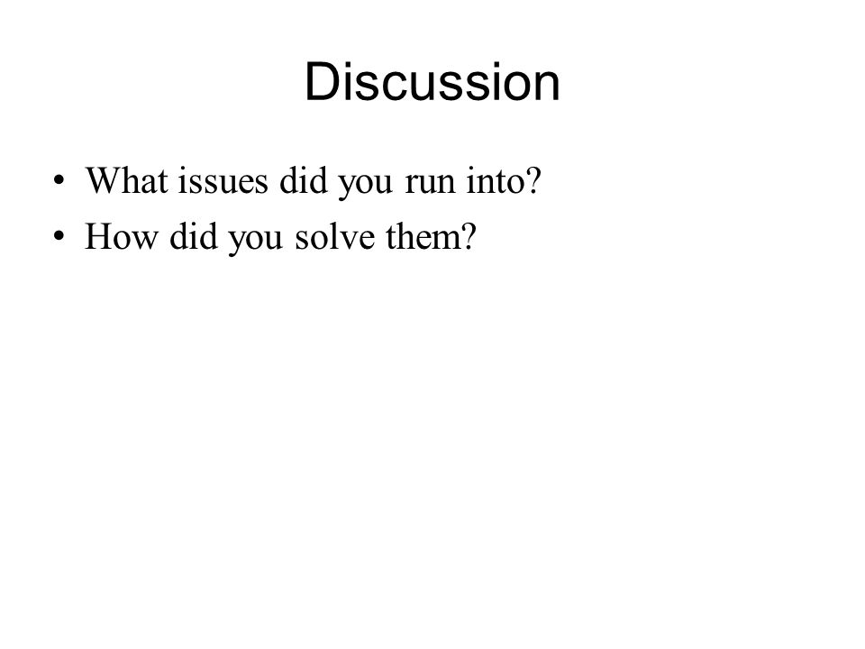 Discussion What issues did you run into? How did you solve them?