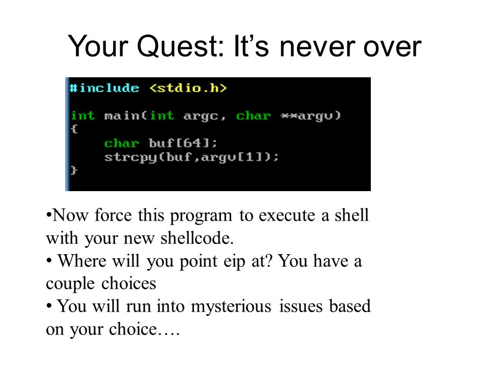 Your Quest: Its never over Now force this program to execute a shell with your new shellcode. Where will you point eip at? You have a couple choices Y