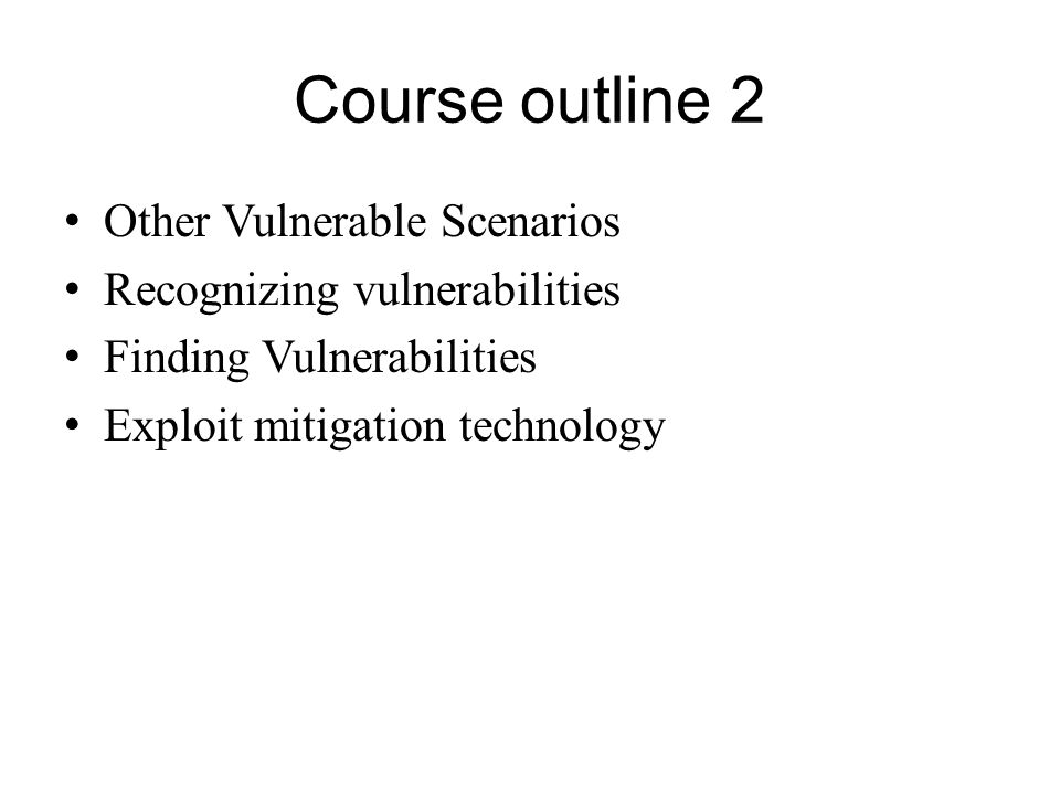 Course outline 2 Other Vulnerable Scenarios Recognizing vulnerabilities Finding Vulnerabilities Exploit mitigation technology