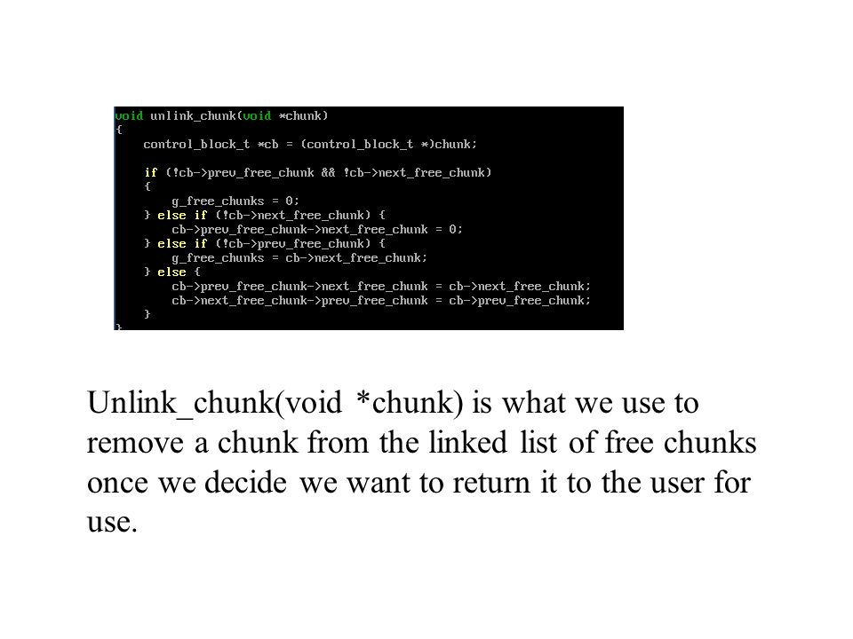 Unlink_chunk(void *chunk) is what we use to remove a chunk from the linked list of free chunks once we decide we want to return it to the user for use