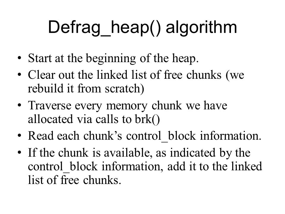 Defrag_heap() algorithm Start at the beginning of the heap. Clear out the linked list of free chunks (we rebuild it from scratch) Traverse every memor