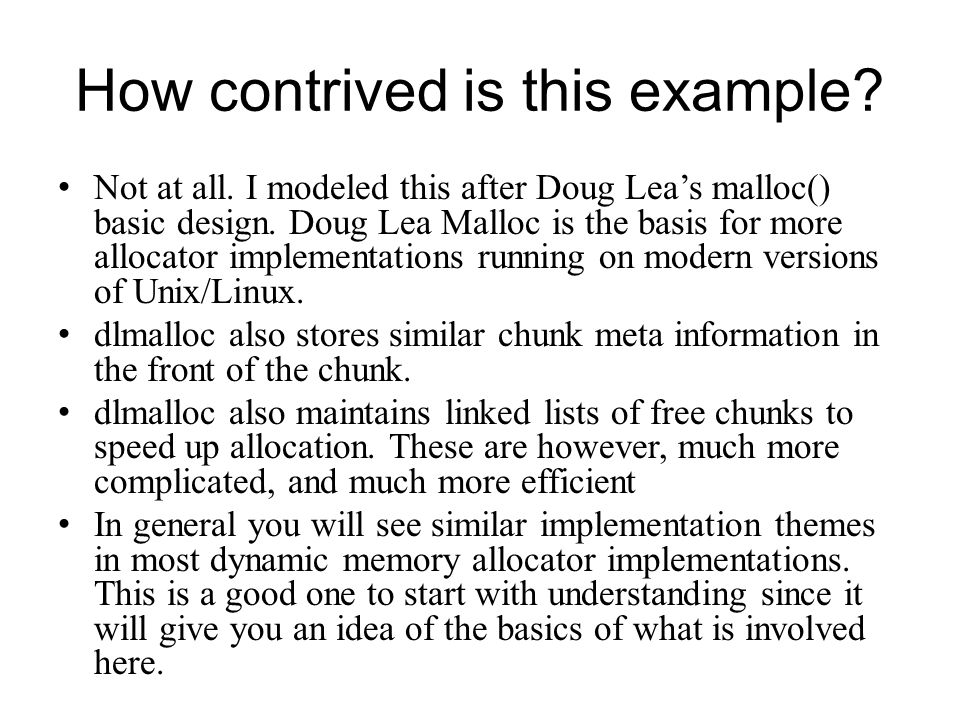 How contrived is this example? Not at all. I modeled this after Doug Leas malloc() basic design. Doug Lea Malloc is the basis for more allocator imple