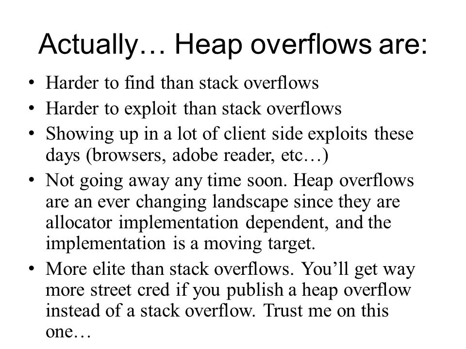 Actually… Heap overflows are: Harder to find than stack overflows Harder to exploit than stack overflows Showing up in a lot of client side exploits t