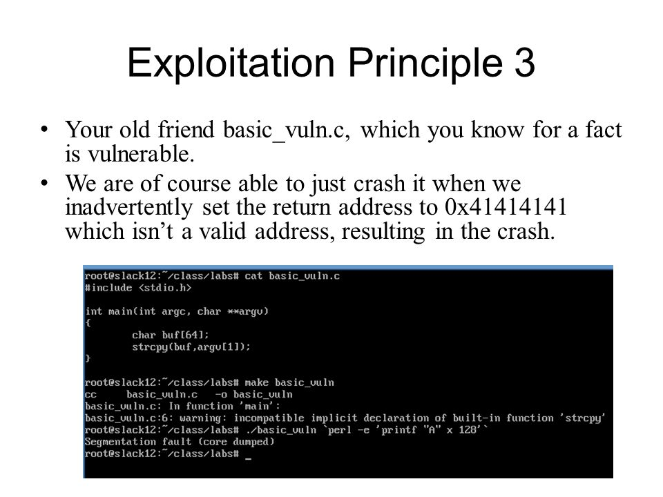 Exploitation Principle 3 Your old friend basic_vuln.c, which you know for a fact is vulnerable. We are of course able to just crash it when we inadver