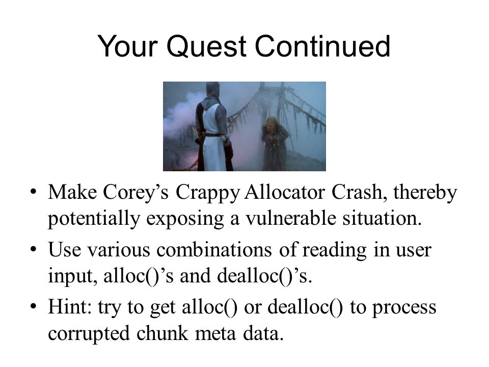 Your Quest Continued Make Coreys Crappy Allocator Crash, thereby potentially exposing a vulnerable situation. Use various combinations of reading in u