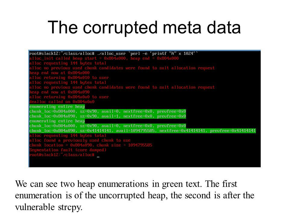 The corrupted meta data We can see two heap enumerations in green text. The first enumeration is of the uncorrupted heap, the second is after the vuln