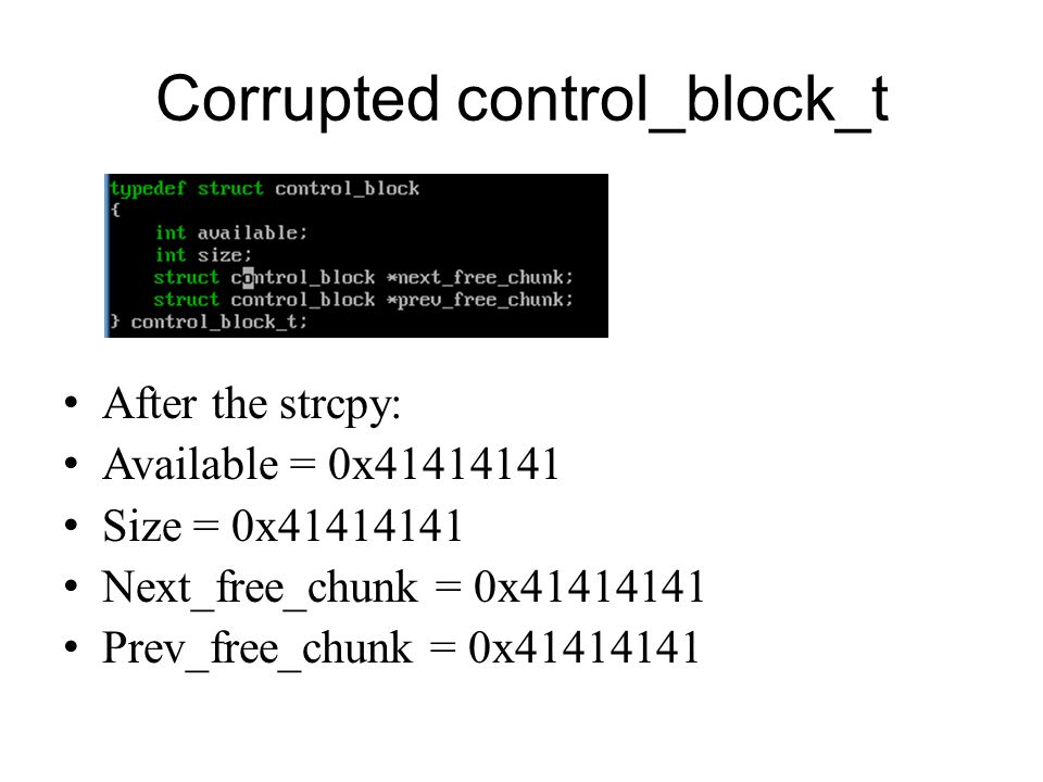 Corrupted control_block_t After the strcpy: Available = 0x41414141 Size = 0x41414141 Next_free_chunk = 0x41414141 Prev_free_chunk = 0x41414141