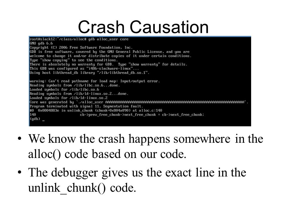 Crash Causation We know the crash happens somewhere in the alloc() code based on our code. The debugger gives us the exact line in the unlink_chunk()
