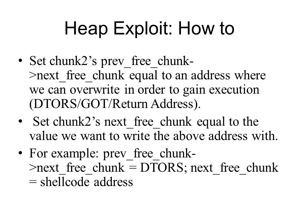 Heap Exploit: How to Set chunk2s prev_free_chunk- >next_free_chunk equal to an address where we can overwrite in order to gain execution (DTORS/GOT/Re