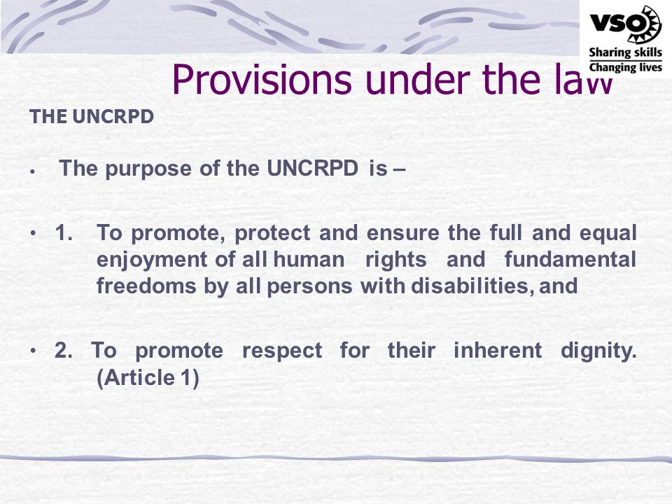 Provisions under the law THE UNCRPD & VIOLENCE Article 13 Access to justice States Parties shall ensure effective access to justice for persons with disabilities on an equal basis with others, including through the provision of procedural and age-appropriate accommodations, in order to facilitate their effective role as direct and indirect participants, including as witnesses, in all legal proceedings, including at investigative and other preliminary stages.