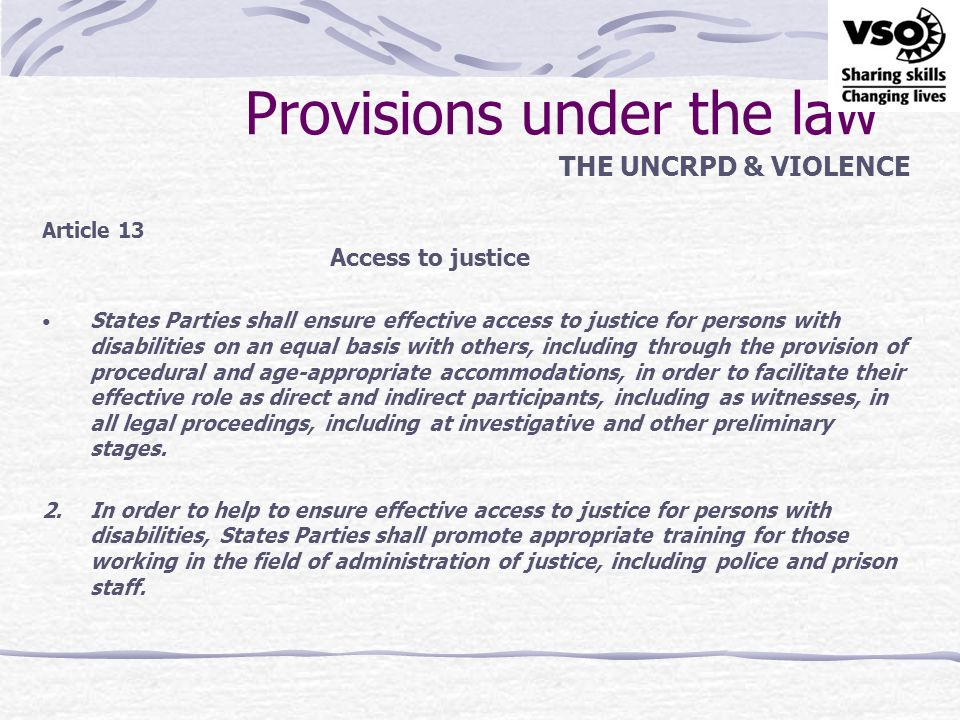 Provisions under the law THE UNCRPD & VIOLENCE Article 15 Freedom from torture or cruel, inhuman or degrading treatment or punishment 1.No one shall be subjected to torture or to cruel, inhuman or degrading treatment or punishment.