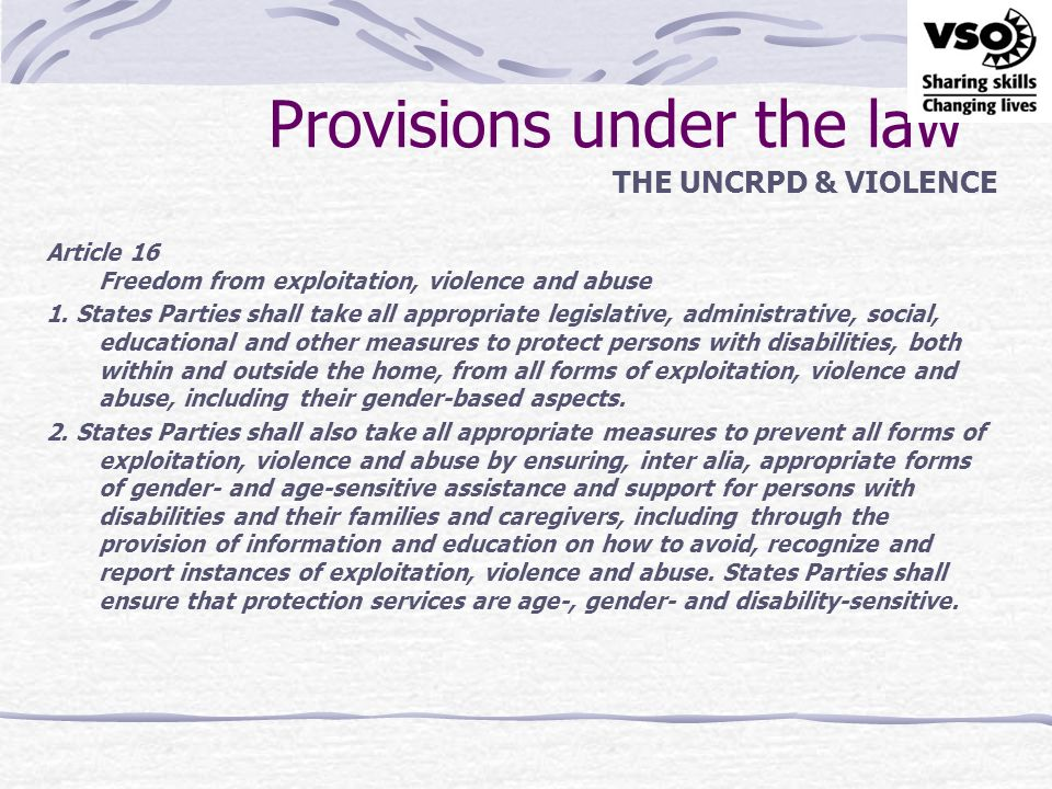 Provisions under the law THE UNCRPD & VIOLENCE 3.In order to prevent the occurrence of all forms of exploitation, violence and abuse, States Parties shall ensure that all facilities and programmes designed to serve persons with disabilities are effectively monitored by independent authorities.