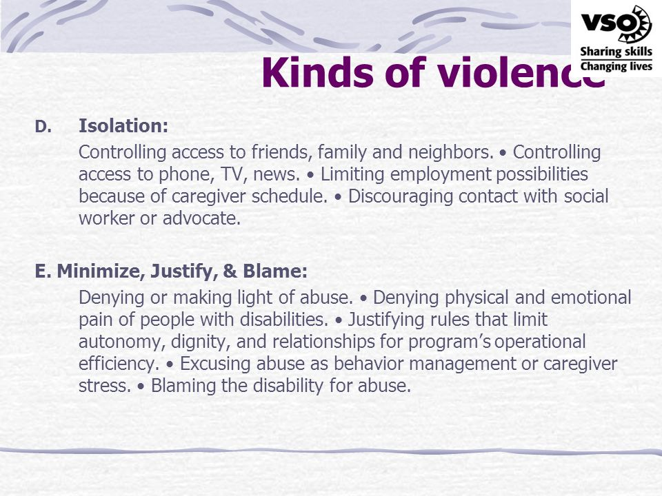 Kinds of violence D. Isolation: Controlling access to friends, family and neighbors. Controlling access to phone, TV, news. Limiting employment possib